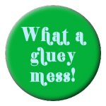 "What A Gluey Mess! 1"" One Inch Button"